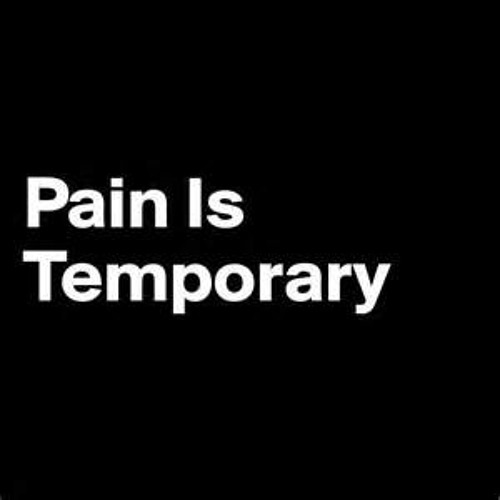 No matter how difficult it seems at the time, pain is temporary.